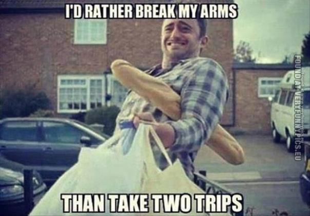 id-rather-break-my-arms-than-take-two-trips-men-logic